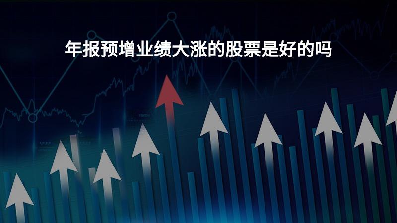 年报预增业绩大涨的股票是好的吗?